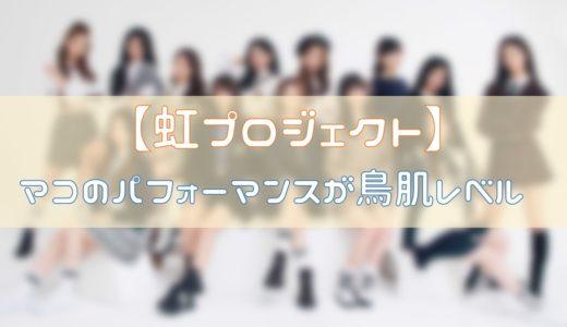 【虹プロジェクト】マコ(山口真子)のパフォーマンスが鳥肌レベル!評価と併せて紹介!