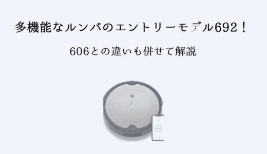 多機能なルンバのエントリーモデル692をレビュー!606との違いも併せて解説!