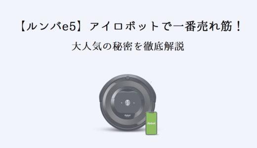 【ルンバe5】アイロボットで一番売れ筋のロボット掃除機!価格や高さに仕様を徹底解説!