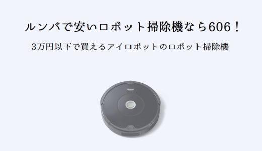 ルンバで安いモデルを探すなら「606」!3万円以下で買えるロボット掃除機!